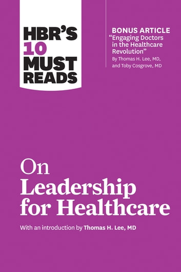 HBR's 10 Must Reads on Leadership for Healthcare (with bonus article by Thomas H. Lee, MD, and Toby Cosgrove, MD) ebook by Harvard Business Review,Thomas H. Lee,Daniel Goleman,Peter F. Drucker,John P. Kotter