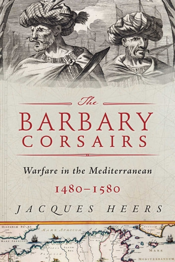 The Barbary Corsairs - Pirates, Plunder, and Warfare in the Mediterranean, 1480-1580 ebook by Jacques Heers