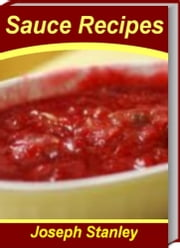 Mouth-Watering Sauce Recipes - Super-Easy Sauce Recipes Chicken Sauce Recipes, Pasta Sauce Recipe, Alfredo Sauce Recipes, Spaghetti Sauce Recipes and More ebook by Joseph Stanley