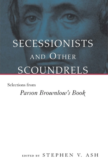 Secessionists and Other Scoundrels - Selections from Parson Brownlow's Book ebook by