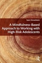 A Mindfulness-Based Approach to Working with High-Risk Adolescents ebook by Sam Himelstein