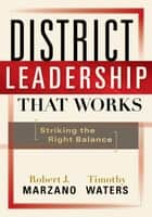 District Leadership That Works - Striking the Right Balance ebook by Robert J. Marzano, Timothy Waters