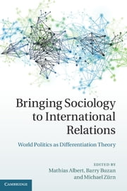 Bringing Sociology to International Relations - World Politics as Differentiation Theory ebook by Mathias Albert,Barry Buzan,Michael Zürn