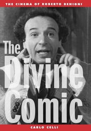 The Divine Comic - The Cinema of Roberto Benigni ebook by Carlo Celli