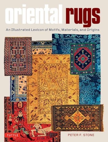 Oriental Rugs - An Illustrated Lexicon of Motifs, Materials, and Origins ebook by Peter F. Stone