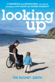 Looking Up - A Humorous and Unflinching Account of Learning to Live Again With Sudden Disability ebook by Tim Rushby-Smith