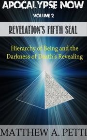 Apocalypse Now: Volume 2: Revelation's Fifth Seal - The Hierarchy of Being and the Darkness of Death's Revealing ebook by Matthew Petti