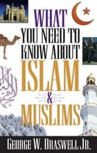 What You Need to Know about Islam and Muslims ebook by George Braswell