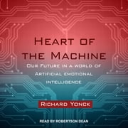 Heart of the Machine - Our Future in a World of Artificial Emotional Intelligence audiobook by Richard Yonck