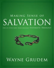 Making Sense of Salvation - One of Seven Parts from Grudem's Systematic Theology ebook by Wayne A. Grudem