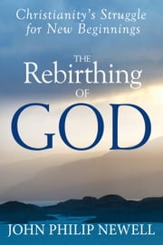 The Rebirthing of God - Christianity's Struggle for New Beginnings ebook by Newell,John Philip