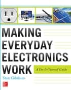 Making Everyday Electronics Work: A Do-It-Yourself Guide - A Do-It-Yourself Guide ebook by Stan Gibilisco