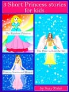 3 Short Princess stories for kids - The Rainbow Princess, The Princess from the Sky, Princess Aurora and Dragon ebook by Suzy Makó