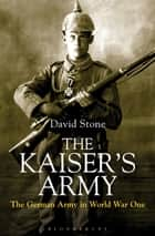 The Kaiser's Army - The German Army in World War One ebook by David Stone
