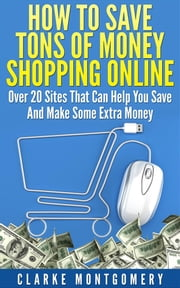 How To Save Tons of Money Shopping Online - Over 20 Sites That Can Help You Save And Make Some Extra Money ebook by Clarke Montgomery