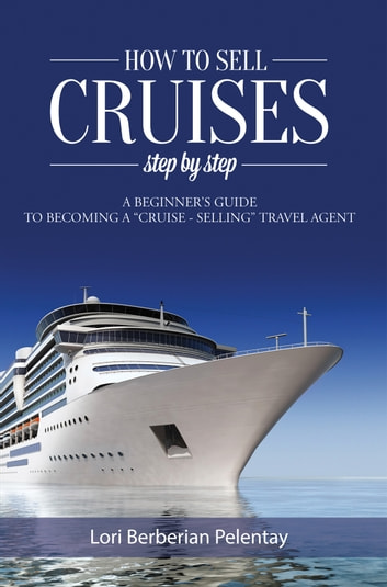 How to Sell Cruises Step by Step ebook by Lori Berberian Pelentay