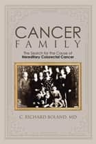 Cancer Family - The Search for the Cause of Hereditary Colorectal Cancer ebook by C. Richard Boland MD