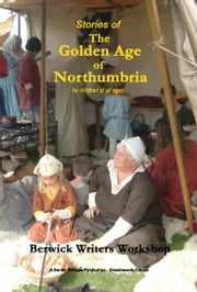 Stories of The Golden Age of Northumbria ebook by Berwick Writers Workshop