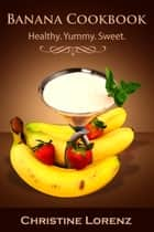 Banana Cookbook: Healthy. Yummy. Sweet - Best Cookbooks, #2 ebook by Christine Lorenz