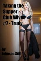 Taking the Supper Club Wives #7 - Trudy - Taking the Supper Club Wives, #7 ebook by Johnson Stiff