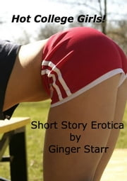Hot College Girls! Short Story Erotica ebook by Ginger Starr
