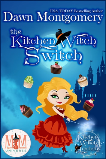 The Kitchen Witch Switch: Magic and Mayhem Universe - Kitchen Witch Academy, #1 ebook by Dawn Montgomery