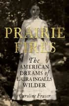 Prairie Fires - The American Dreams of Laura Ingalls Wilder 電子書籍 by Caroline Fraser