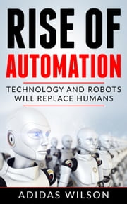 Rise of Automation - Technology and Robots Will Replace Humans ebook by Adidas Wilson