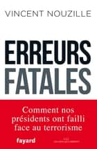 Erreurs fatales - Comment nos présidents ont failli face au terrorisme ebook by Vincent Nouzille