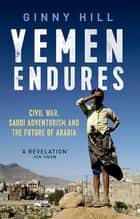 Yemen Endures - Civil War, Saudi Adventurism and the Future of Arabia ebook by Ginny Hill
