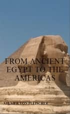 From Ancient Egypt to the Americas ebook by Aylmer Von Fleischer