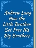 How the Little Brother Set Free His Big Brothers ebook by Andrew Lang