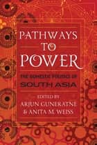 Pathways to Power - The Domestic Politics of South Asia ebook by Arjun Guneratne, Anita M. Weiss