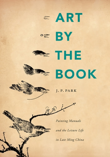 Art by the Book - Painting Manuals and the Leisure Life in Late Ming China ebook by J. P. Park