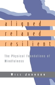 Aligned, Relaxed, Resilient - The Physical Foundations of Mindfulness ebook by Will Johnson
