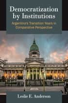 Democratization by Institutions - Argentina's Transition Years in Comparative Perspective ebook by Leslie E Anderson