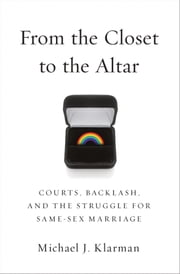 From the Closet to the Altar: Courts, Backlash, and the Struggle for Same-Sex Marriage ebook by Michael J. Klarman