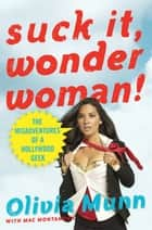 Suck It, Wonder Woman! - The Misadventures of a Hollywood Geek ebook by Olivia Munn, Mac Montandon