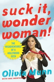 Suck It, Wonder Woman! - The Misadventures of a Hollywood Geek ebook by Olivia Munn,Mac Montandon