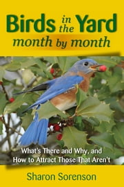 Birds in the Yard Month by Month - What's There and Why, and How to Attract Those That Aren't ebook by Sharon Sorenson