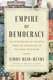 Empire of Democracy - The Reinvention of the West, from the Golden Age to the Great Recession ebook by Simon Reid-Henry