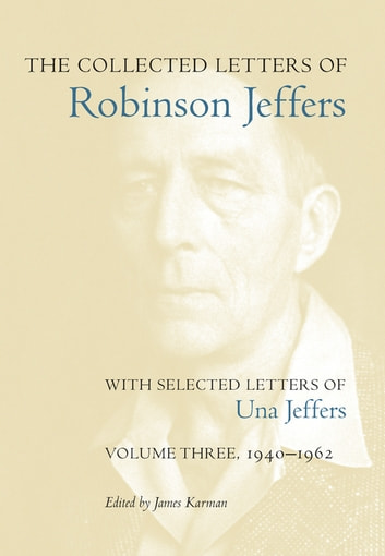 The Collected Letters of Robinson Jeffers, with Selected Letters of Una Jeffers - Volume Three, 1940-1962 ebook by