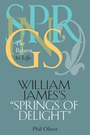 "William James's ""Springs of Delight"": The Return to Life ebook by Oliver, Phil"