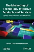 The Marketing of Technology Intensive Products and Services - Driving Innovations for Non-Marketers ebook by Patrick Corsi, Mike Dulieu