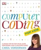 Computer Coding for Kids - A Unique Step-by-Step Visual Guide, from Binary Code to Building Games ebook by Carol Vorderman