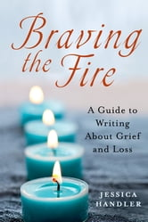 Braving the Fire - A Guide to Writing About Grief and Loss ebook by Jessica Handler