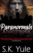 Paranormals Anonymous: The Day Brains Almost Ruined My Life--A Zombie Story ebook by S. K. Yule