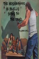 The Neighborhood is Really Going to the Dead ebook by James Noll