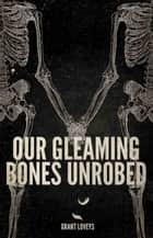 Our Gleaming Bones Unrobed ebook by Grant Loveys