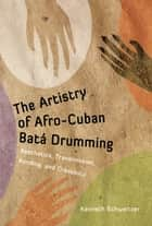 The Artistry of Afro-Cuban Batá Drumming ebook by Kenneth Schweitzer
